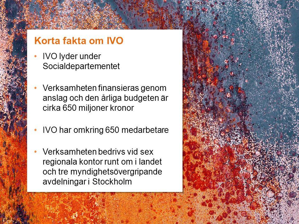 Korta fakta om IVO IVO lyder under Socialdepartementet Verksamheten finansieras genom anslag och den årliga budgeten är cirka 650 miljoner kronor IVO har omkring 650 medarbetare Verksamheten bedrivs vid sex regionala kontor runt om i landet och tre myndighetsövergripande avdelningar i Stockholm