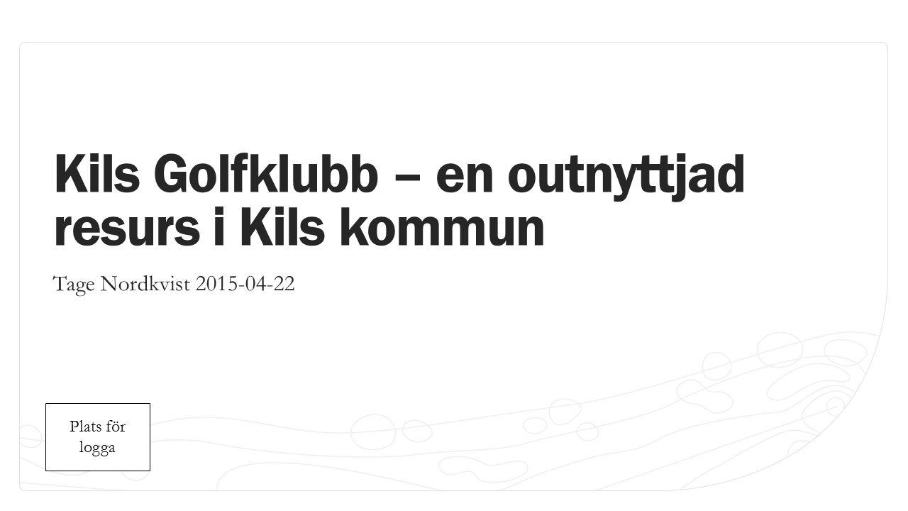 Plats för logga Plats för logga Kils Golfklubb – en outnyttjad resurs i Kils kommun Tage Nordkvist 2015-04-22