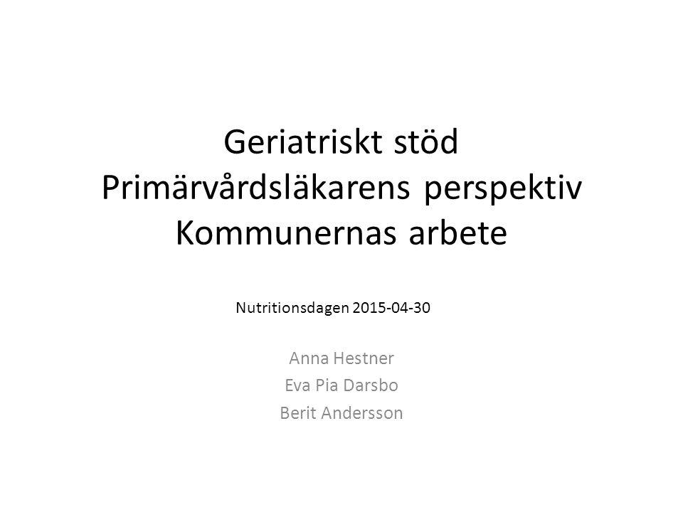 Geriatriskt stöd Primärvårdsläkarens perspektiv Kommunernas arbete Anna Hestner Eva Pia Darsbo Berit Andersson Nutritionsdagen 2015-04-30