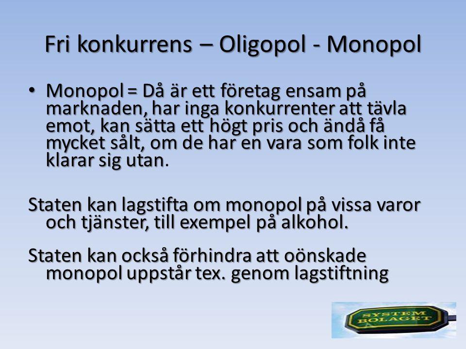 Fri konkurrens – Oligopol - Monopol Monopol = Då är ett företag ensam på marknaden, har inga konkurrenter att tävla emot, kan sätta ett högt pris och ändå få mycket sålt, om de har en vara som folk inte klarar sig utan Monopol = Då är ett företag ensam på marknaden, har inga konkurrenter att tävla emot, kan sätta ett högt pris och ändå få mycket sålt, om de har en vara som folk inte klarar sig utan.