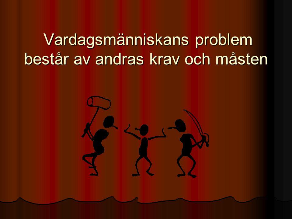 Vardagsmänniskans problem består av andras krav och måsten Vardagsmänniskans problem består av andras krav och måsten
