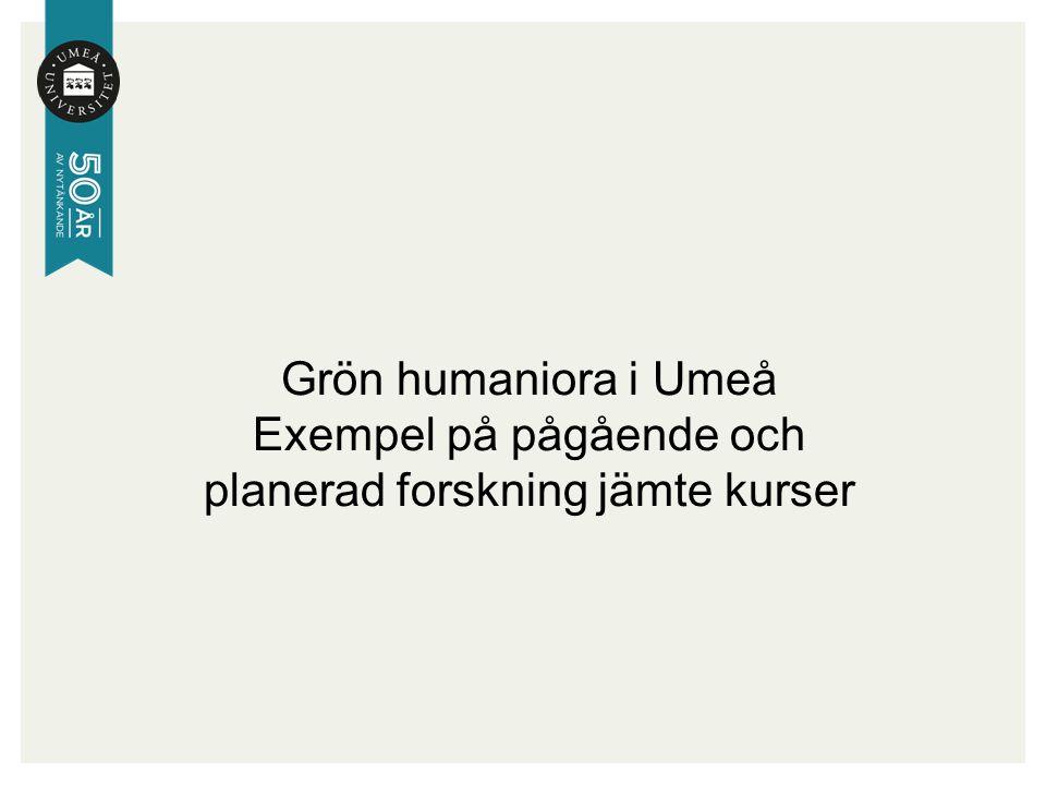 Grön humaniora i Umeå Exempel på pågående och planerad forskning jämte kurser