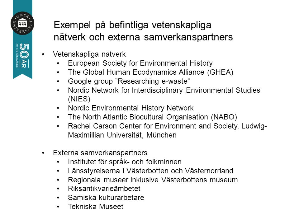 Vetenskapliga nätverk European Society for Environmental History The Global Human Ecodynamics Alliance (GHEA) Google group Researching e-waste Nordic Network for Interdisciplinary Environmental Studies (NIES) Nordic Environmental History Network The North Atlantic Biocultural Organisation (NABO) Rachel Carson Center for Environment and Society, Ludwig- Maximillian Universität, München Externa samverkanspartners Institutet för språk- och folkminnen Länsstyrelserna i Västerbotten och Västernorrland Regionala museer inklusive Västerbottens museum Riksantikvarieämbetet Samiska kulturarbetare Tekniska Museet Exempel på befintliga vetenskapliga nätverk och externa samverkanspartners