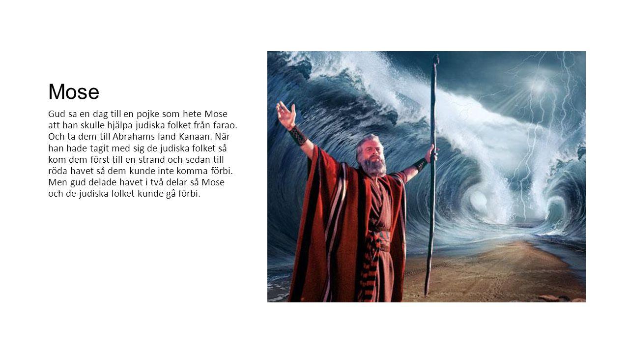 Mose Gud sa en dag till en pojke som hete Mose att han skulle hjälpa judiska folket från farao. Och ta dem till Abrahams land Kanaan. När han hade tag