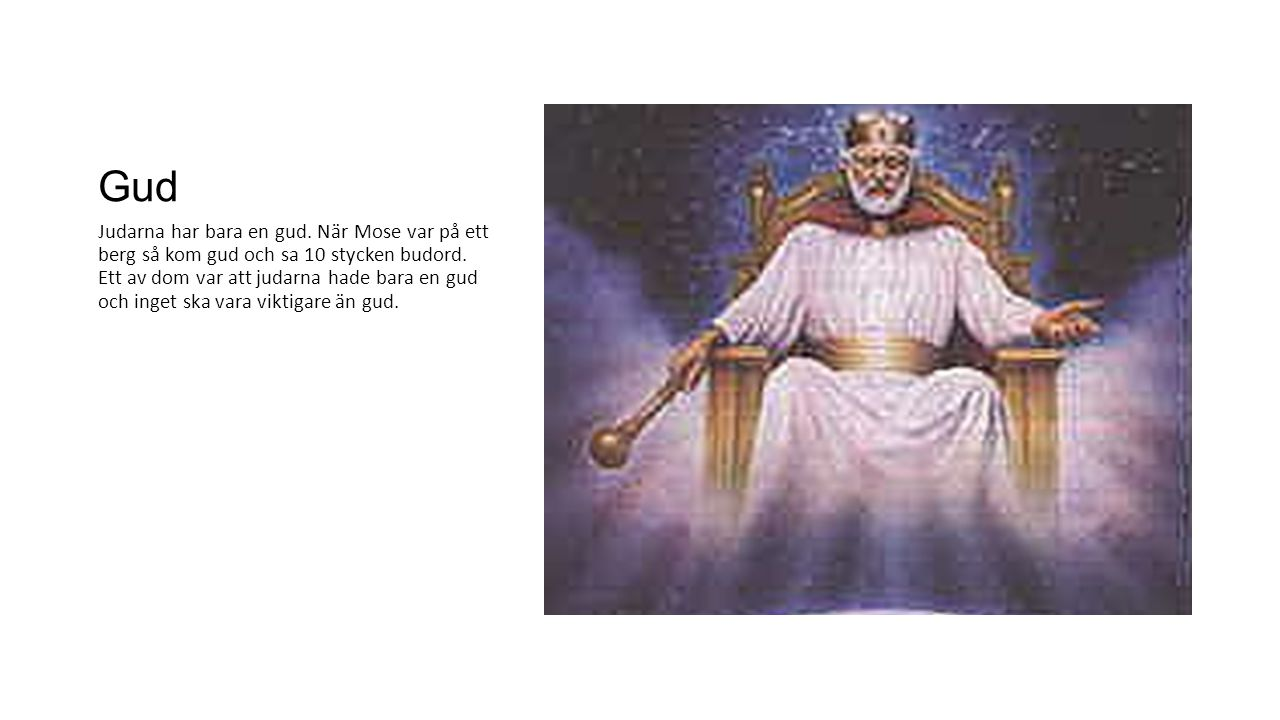 Gud Judarna har bara en gud. När Mose var på ett berg så kom gud och sa 10 stycken budord. Ett av dom var att judarna hade bara en gud och inget ska v