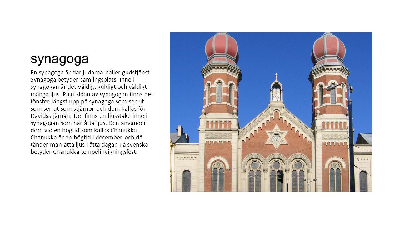 synagoga En synagoga är där judarna håller gudstjänst. Synagoga betyder samlingsplats. Inne i synagogan är det väldigt guldigt och väldigt många ljus.