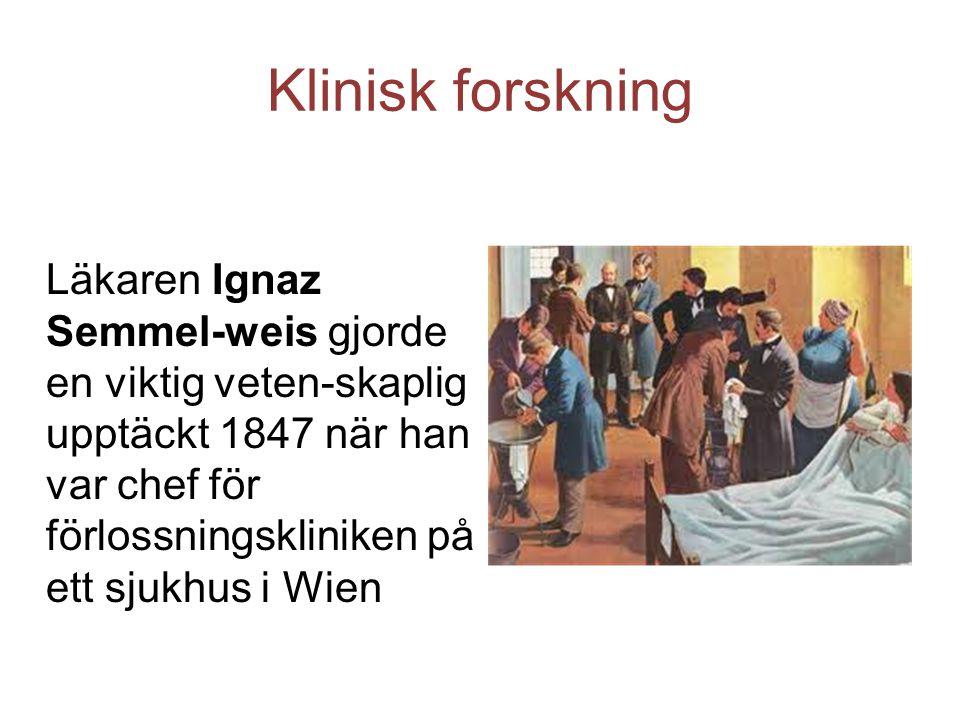 Klinisk forskning Läkaren Ignaz Semmel-weis gjorde en viktig veten-skaplig upptäckt 1847 när han var chef för förlossningskliniken på ett sjukhus i Wi