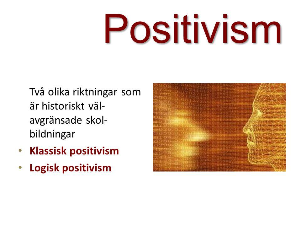 Positivism Två olika riktningar som är historiskt väl- avgränsade skol- bildningar Klassisk positivism Logisk positivism