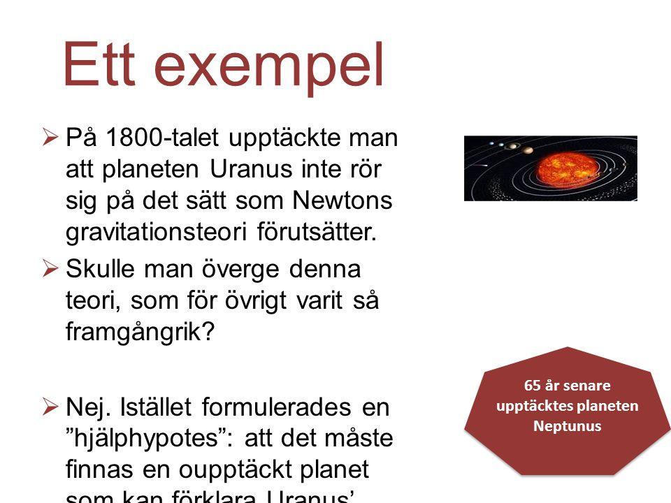 Ett exempel  På 1800-talet upptäckte man att planeten Uranus inte rör sig på det sätt som Newtons gravitationsteori förutsätter.  Skulle man överge