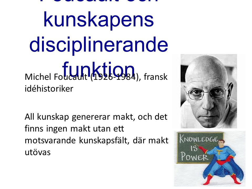 Foucault och kunskapens disciplinerande funktion Michel Foucault (1926-1984), fransk idéhistoriker All kunskap genererar makt, och det finns ingen mak