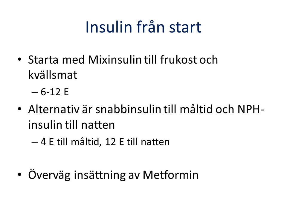 Insulin från start Starta med Mixinsulin till frukost och kvällsmat – 6-12 E Alternativ är snabbinsulin till måltid och NPH- insulin till natten – 4 E