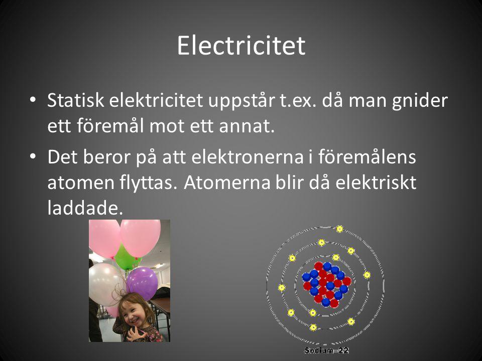 Electricitet Statisk elektricitet uppstår t.ex. då man gnider ett föremål mot ett annat. Det beror på att elektronerna i föremålens atomen flyttas. At