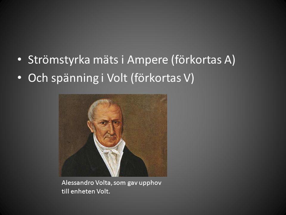 Strömstyrka mäts i Ampere (förkortas A) Och spänning i Volt (förkortas V) Alessandro Volta, som gav upphov till enheten Volt.