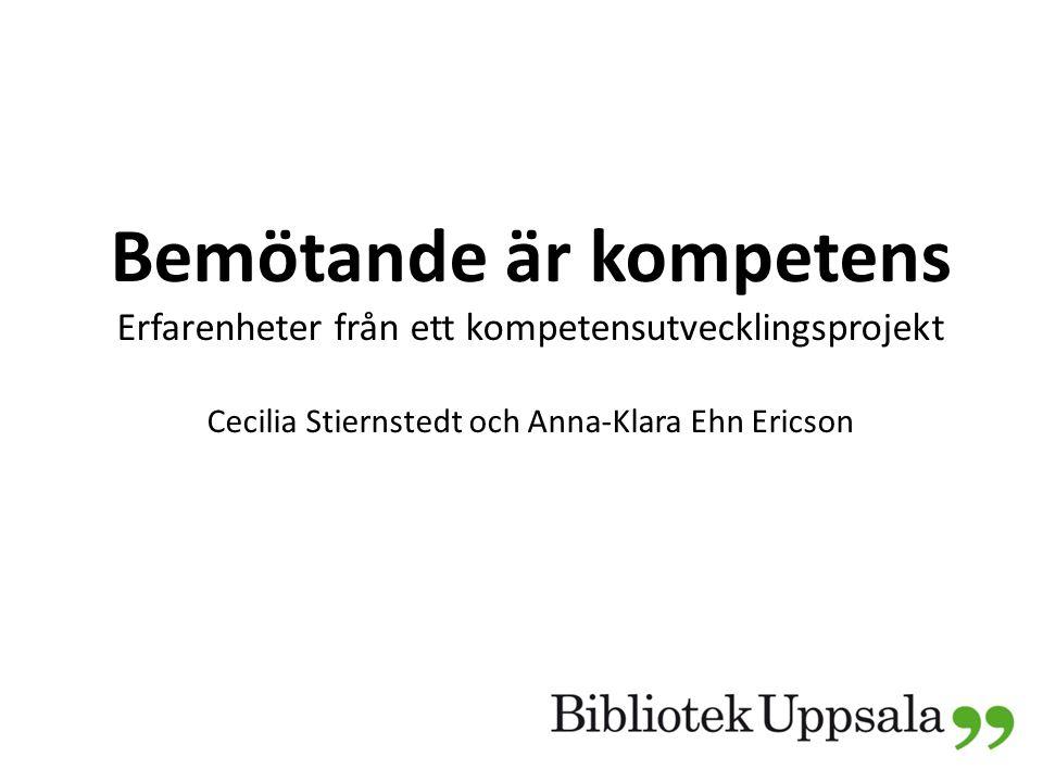 Bemötande är kompetens Erfarenheter från ett kompetensutvecklingsprojekt Cecilia Stiernstedt och Anna-Klara Ehn Ericson