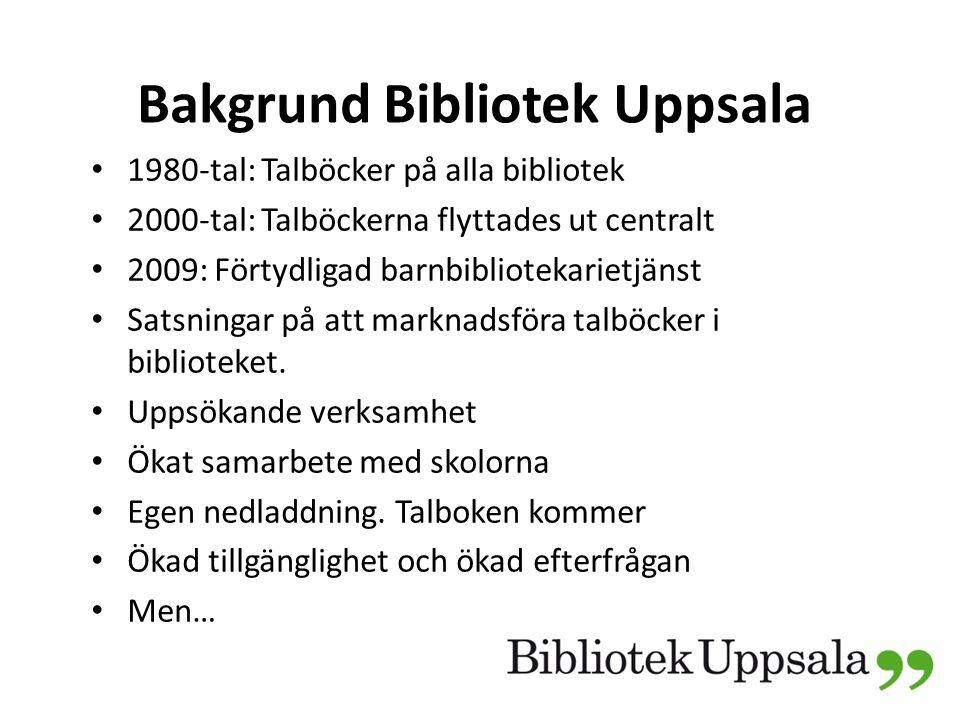 Bakgrund Bibliotek Uppsala 1980-tal: Talböcker på alla bibliotek 2000-tal: Talböckerna flyttades ut centralt 2009: Förtydligad barnbibliotekarietjänst Satsningar på att marknadsföra talböcker i biblioteket.
