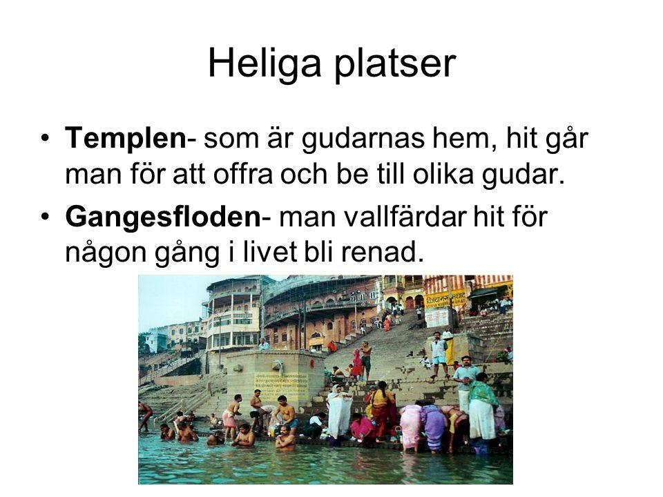 Heliga platser Templen- som är gudarnas hem, hit går man för att offra och be till olika gudar. Gangesfloden- man vallfärdar hit för någon gång i live