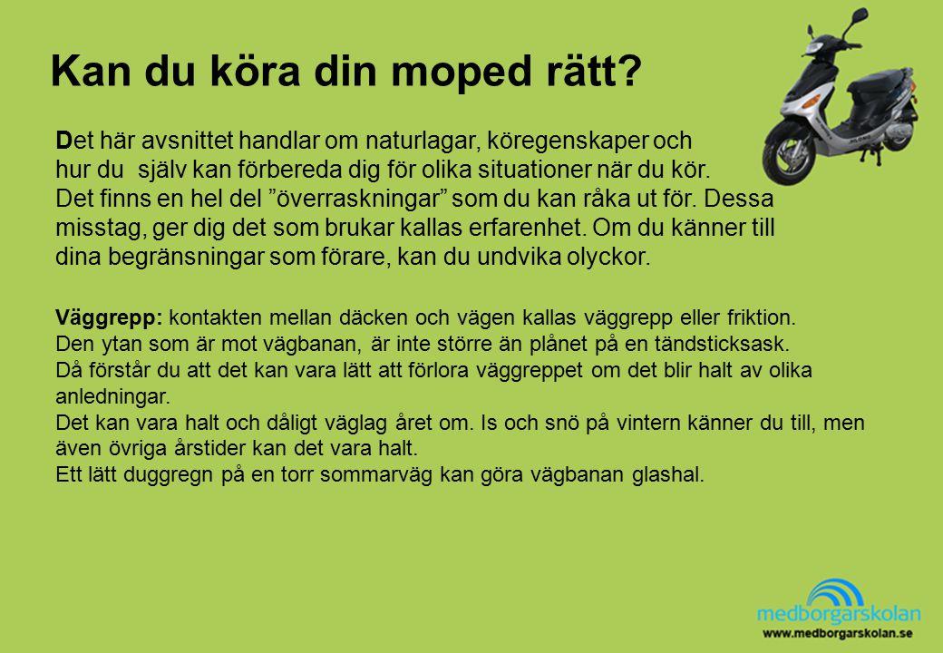 Kan du köra din moped rätt? Väggrepp: kontakten mellan däcken och vägen kallas väggrepp eller friktion. Den ytan som är mot vägbanan, är inte större ä