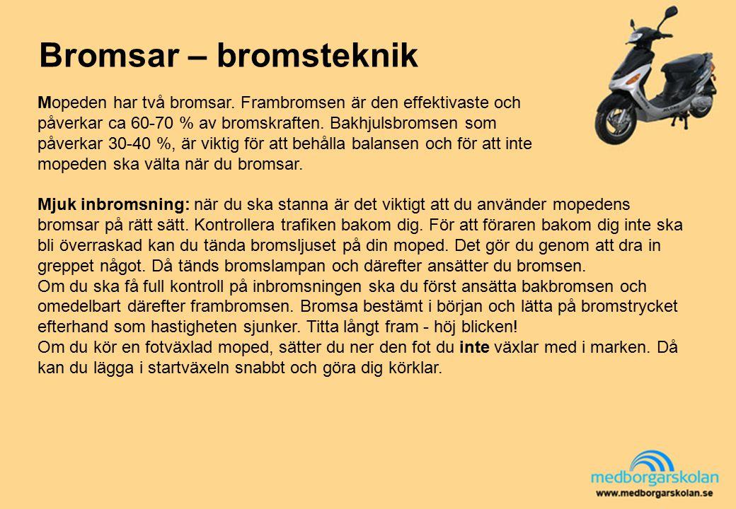 Bromsar – bromsteknik Mopeden har två bromsar. Frambromsen är den effektivaste och påverkar ca 60-70 % av bromskraften. Bakhjulsbromsen som påverkar 3