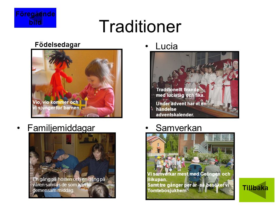 Traditioner Lucia FamiljemiddagarSamverkan Födelsedagar Tillbaka Vio, vio kommer och vi sjunger för barnen. Traditionellt firande med luciatåg och fik
