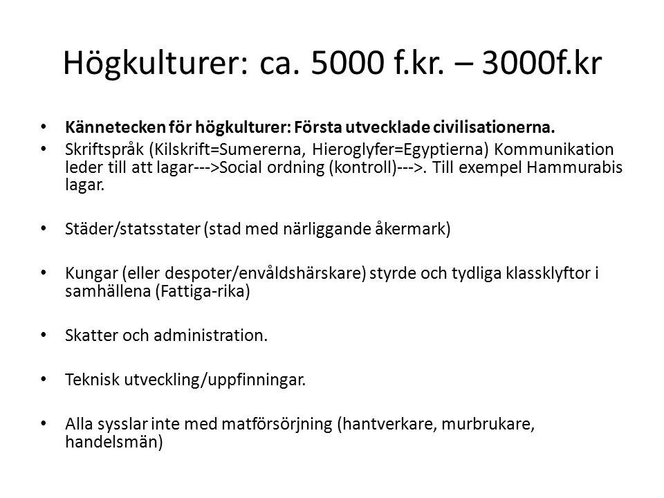 Högkulturer: ca. 5000 f.kr. – 3000f.kr Kännetecken för högkulturer: Första utvecklade civilisationerna. Skriftspråk (Kilskrift=Sumererna, Hieroglyfer=