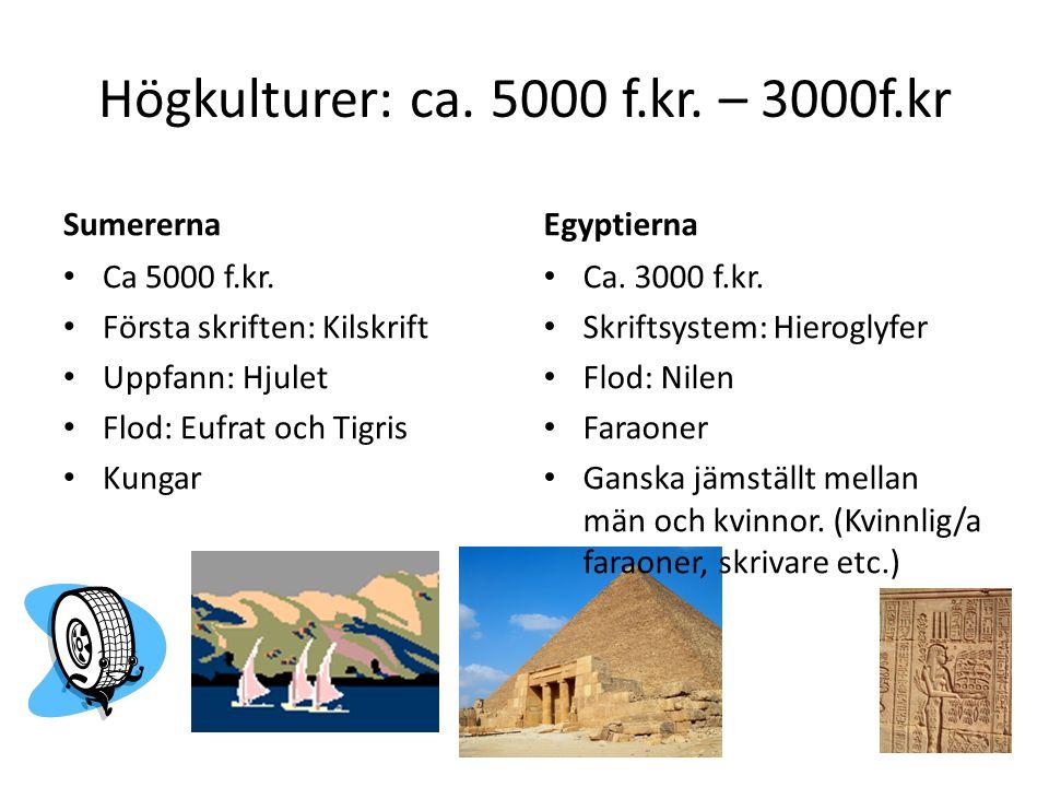 Högkulturer: ca. 5000 f.kr. – 3000f.kr Sumererna Ca 5000 f.kr. Första skriften: Kilskrift Uppfann: Hjulet Flod: Eufrat och Tigris Kungar Egyptierna Ca