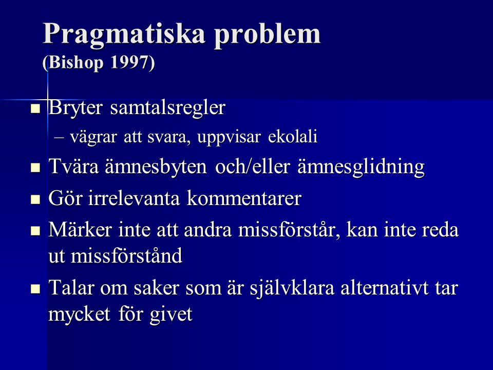 Pragmatiska problem (Bishop 1997) Bryter samtalsregler Bryter samtalsregler –vägrar att svara, uppvisar ekolali Tvära ämnesbyten och/eller ämnesglidni