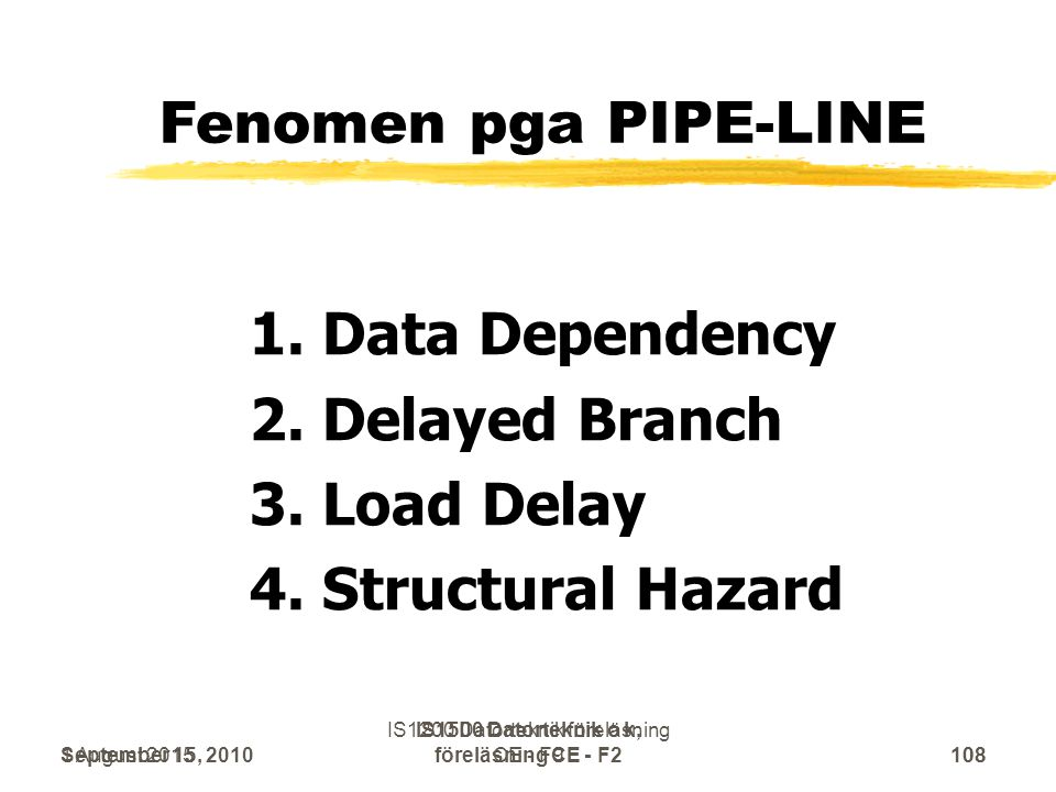 September 15, 2010 IS1500 Datorteknik o k, föreläsning CE - F2108 Fenomen pga PIPE-LINE 1. Data Dependency 2. Delayed Branch 3. Load Delay 4. Structur
