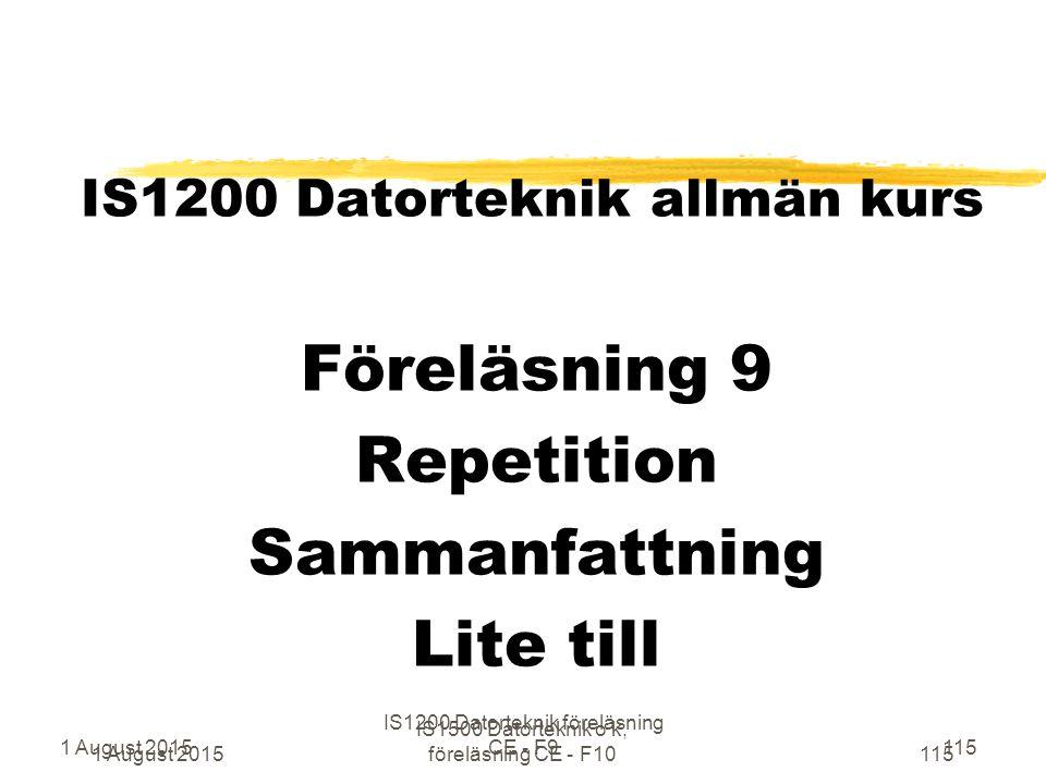 1 August 2015 IS1500 Datorteknik o k, föreläsning CE - F10115 IS1200 Datorteknik allmän kurs Föreläsning 9 Repetition Sammanfattning Lite till 1 August 2015 IS1200 Datorteknik föreläsning CE - F9115
