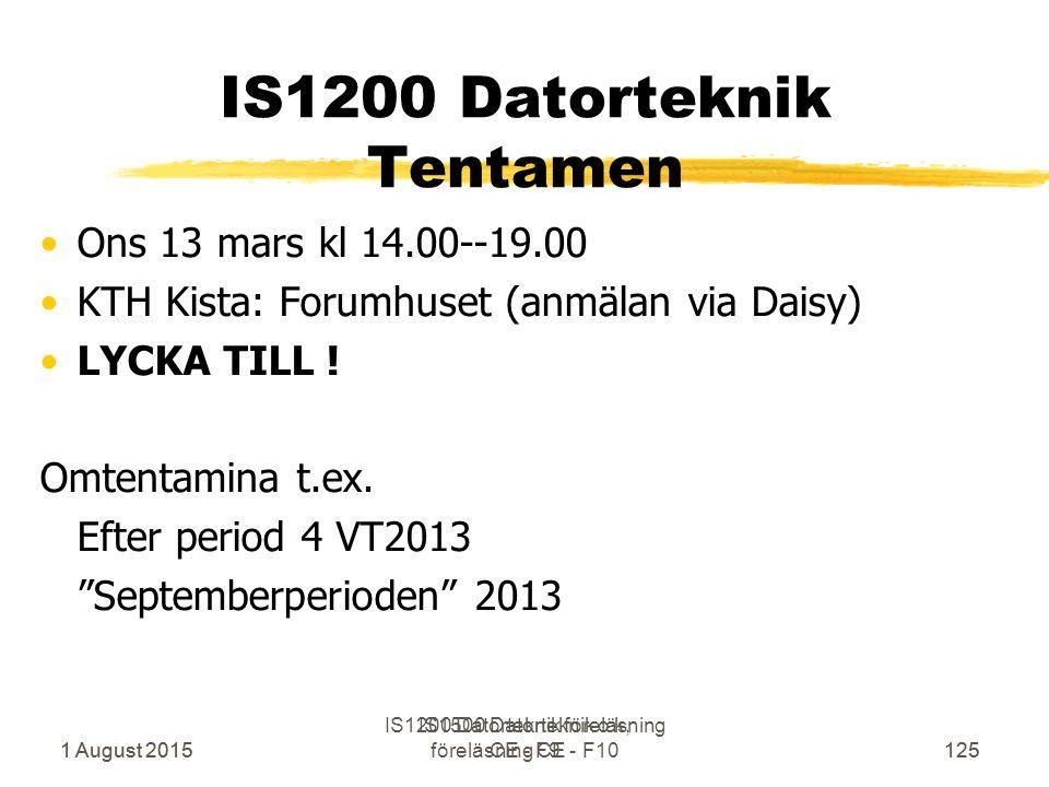 1 August 2015 IS1500 Datorteknik o k, föreläsning CE - F10125 IS1200 Datorteknik Tentamen Ons 13 mars kl 14.00--19.00 KTH Kista: Forumhuset (anmälan via Daisy) LYCKA TILL .