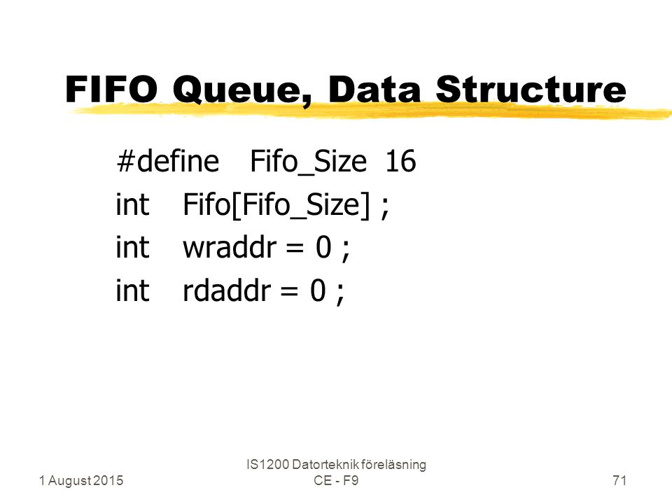 1 August 2015 IS1200 Datorteknik föreläsning CE - F971 FIFO Queue, Data Structure #defineFifo_Size16 intFifo[Fifo_Size] ; intwraddr = 0 ; intrdaddr = 0 ;