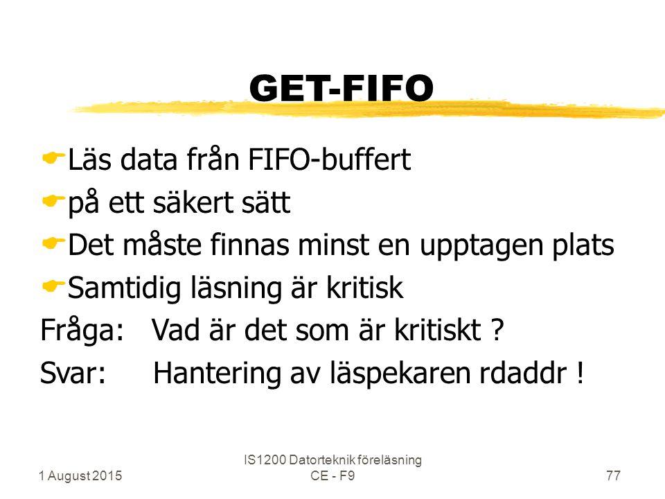 1 August 2015 IS1200 Datorteknik föreläsning CE - F977 GET-FIFO  Läs data från FIFO-buffert  på ett säkert sätt  Det måste finnas minst en upptagen plats  Samtidig läsning är kritisk Fråga: Vad är det som är kritiskt .