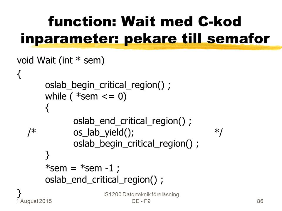 1 August 2015 IS1200 Datorteknik föreläsning CE - F986 function: Wait med C-kod inparameter: pekare till semafor void Wait (int * sem) { oslab_begin_critical_region() ; while ( *sem <= 0) { oslab_end_critical_region() ; /*os_lab_yield();*/ oslab_begin_critical_region() ; } *sem = *sem -1 ; oslab_end_critical_region() ; }