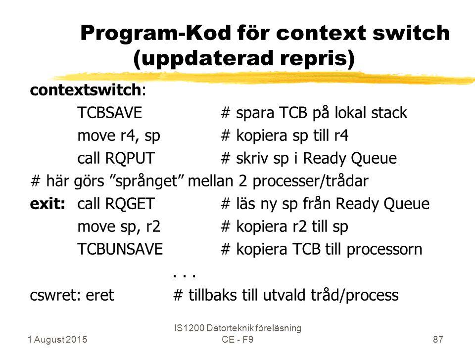 1 August 2015 IS1200 Datorteknik föreläsning CE - F987 Program-Kod för context switch (uppdaterad repris) contextswitch: TCBSAVE# spara TCB på lokal stack move r4, sp# kopiera sp till r4 call RQPUT# skriv sp i Ready Queue # här görs språnget mellan 2 processer/trådar exit:call RQGET # läs ny sp från Ready Queue move sp, r2# kopiera r2 till sp TCBUNSAVE # kopiera TCB till processorn...