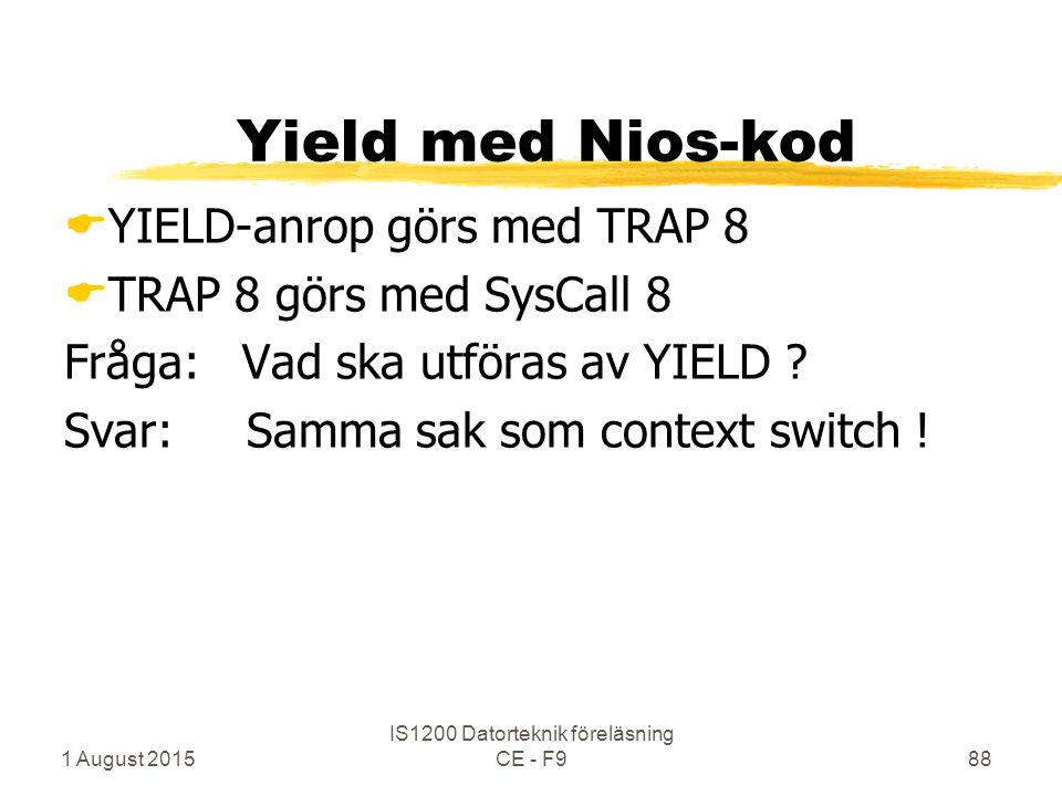 1 August 2015 IS1200 Datorteknik föreläsning CE - F988 Yield med Nios-kod  YIELD-anrop görs med TRAP 8  TRAP 8 görs med SysCall 8 Fråga: Vad ska utföras av YIELD .