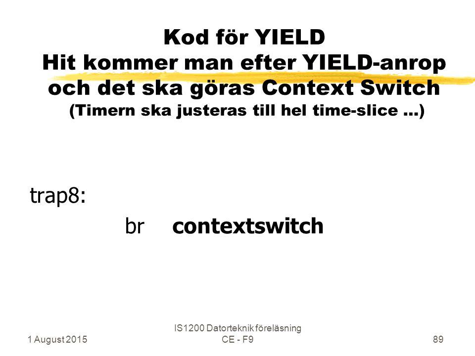 1 August 2015 IS1200 Datorteknik föreläsning CE - F989 Kod för YIELD Hit kommer man efter YIELD-anrop och det ska göras Context Switch (Timern ska justeras till hel time-slice …) trap8: brcontextswitch