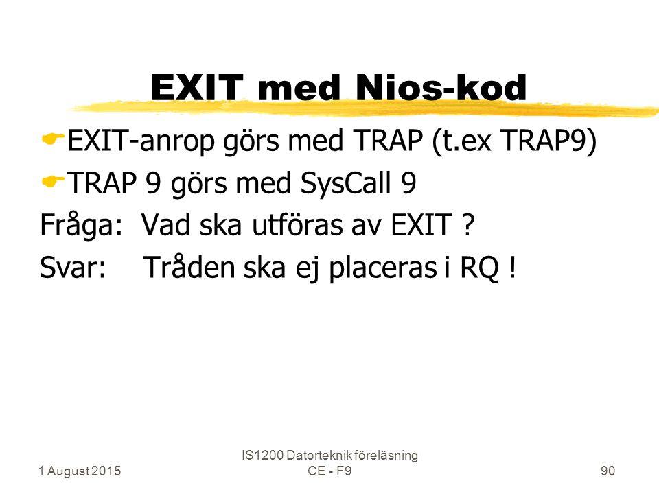 1 August 2015 IS1200 Datorteknik föreläsning CE - F990 EXIT med Nios-kod  EXIT-anrop görs med TRAP (t.ex TRAP9)  TRAP 9 görs med SysCall 9 Fråga: Vad ska utföras av EXIT .