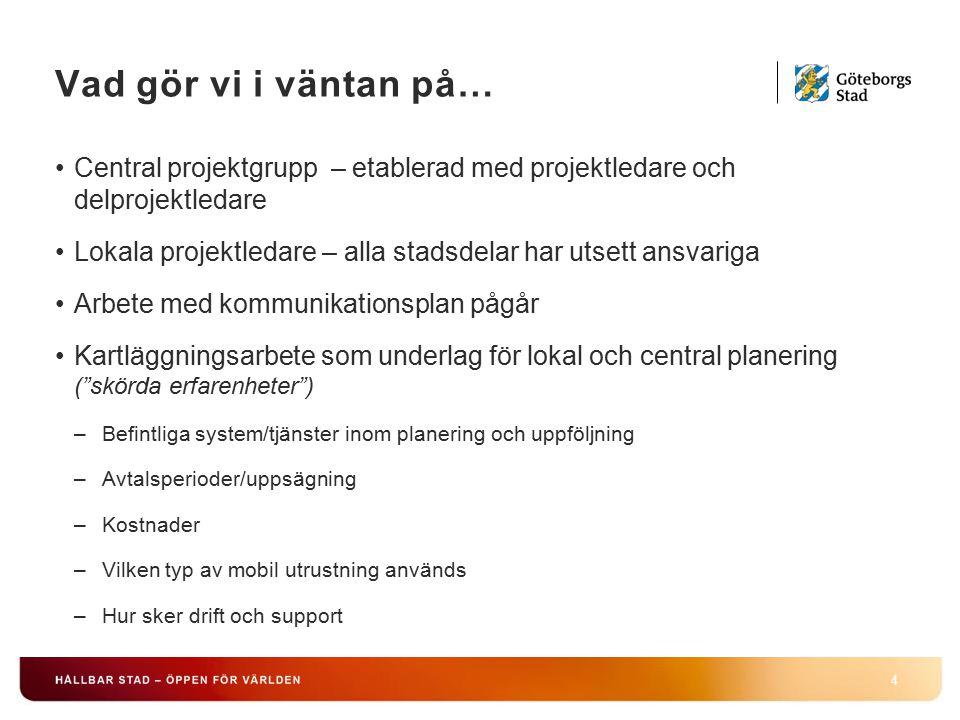 Vad gör vi i väntan på… 4 Central projektgrupp – etablerad med projektledare och delprojektledare Lokala projektledare – alla stadsdelar har utsett ansvariga Arbete med kommunikationsplan pågår Kartläggningsarbete som underlag för lokal och central planering ( skörda erfarenheter ) –Befintliga system/tjänster inom planering och uppföljning –Avtalsperioder/uppsägning –Kostnader –Vilken typ av mobil utrustning används –Hur sker drift och support
