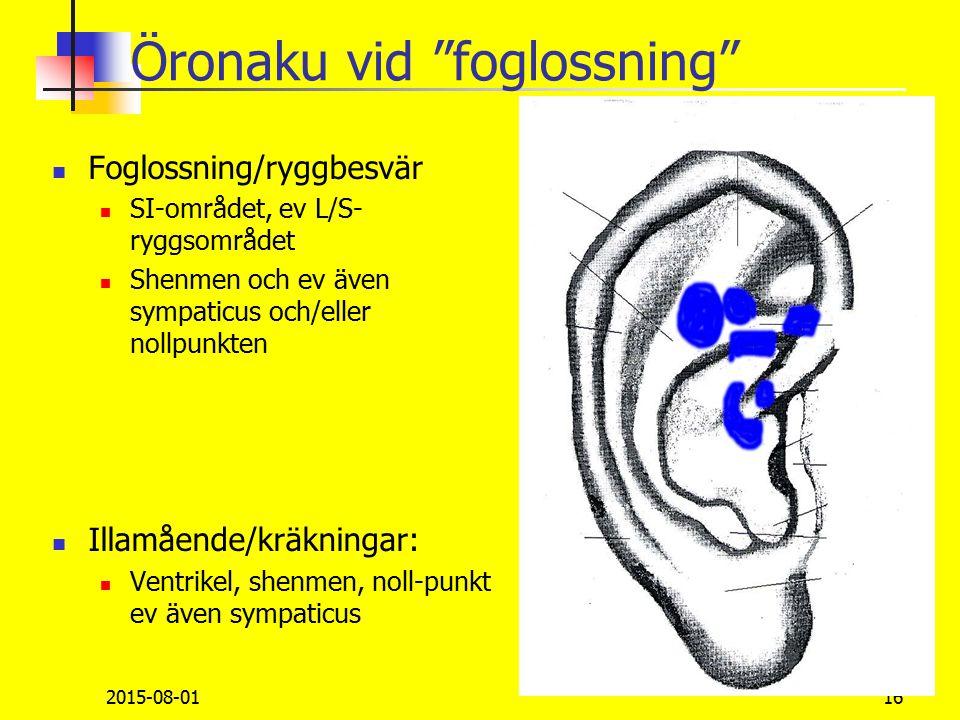 Öronaku vid foglossning Foglossning/ryggbesvär SI-området, ev L/S- ryggsområdet Shenmen och ev även sympaticus och/eller nollpunkten Illamående/kräkningar: Ventrikel, shenmen, noll-punkt ev även sympaticus 2015-08-0116