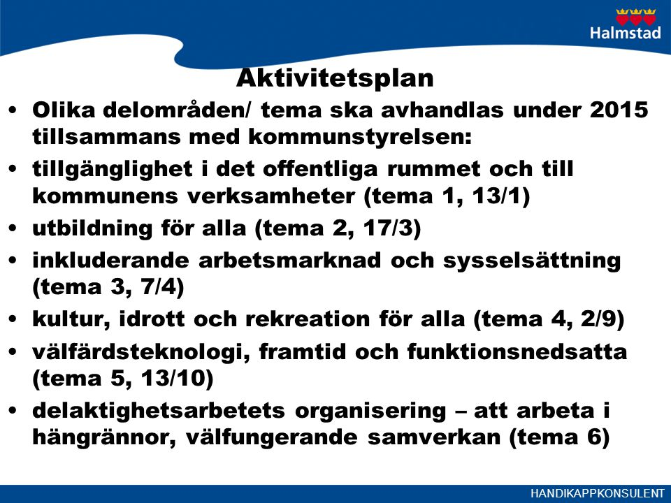 HANDIKAPPKONSULENT Aktivitetsplan Olika delområden/ tema ska avhandlas under 2015 tillsammans med kommunstyrelsen: tillgänglighet i det offentliga rummet och till kommunens verksamheter (tema 1, 13/1) utbildning för alla (tema 2, 17/3) inkluderande arbetsmarknad och sysselsättning (tema 3, 7/4) kultur, idrott och rekreation för alla (tema 4, 2/9) välfärdsteknologi, framtid och funktionsnedsatta (tema 5, 13/10) delaktighetsarbetets organisering – att arbeta i hängrännor, välfungerande samverkan (tema 6)