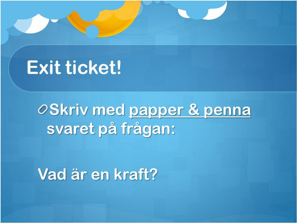 Exit ticket! Skriv med papper & penna svaret på frågan: Vad är en kraft