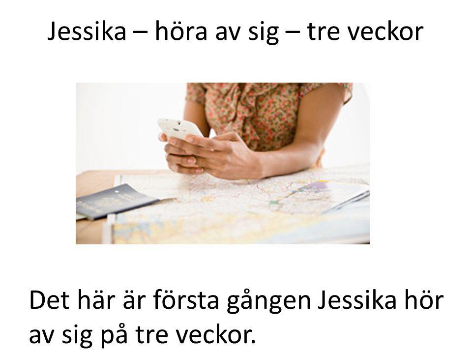 Jessika – höra av sig – tre veckor Det här är första gången Jessika hör av sig på tre veckor.