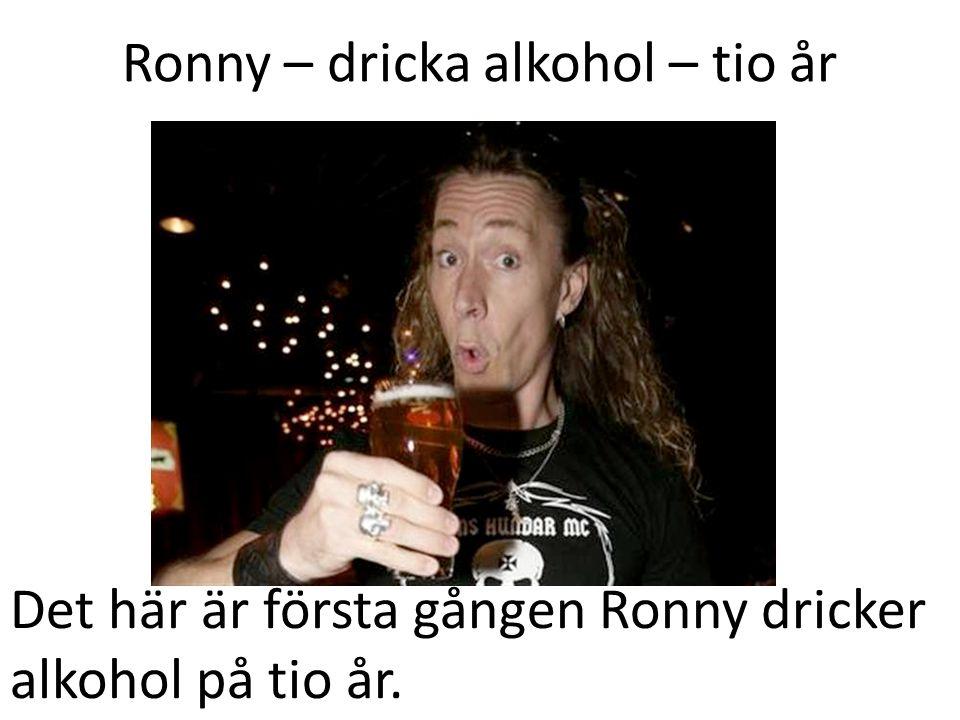 Ronny – dricka alkohol – tio år Det här är första gången Ronny dricker alkohol på tio år.