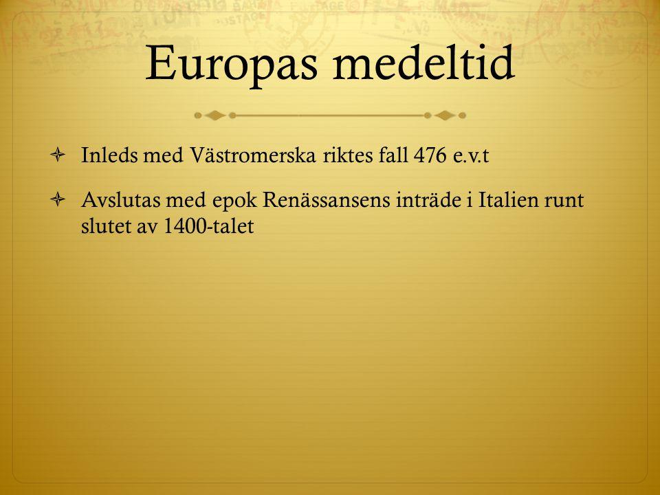 Europas medeltid  Inleds med Västromerska riktes fall 476 e.v.t  Avslutas med epok Renässansens inträde i Italien runt slutet av 1400-talet