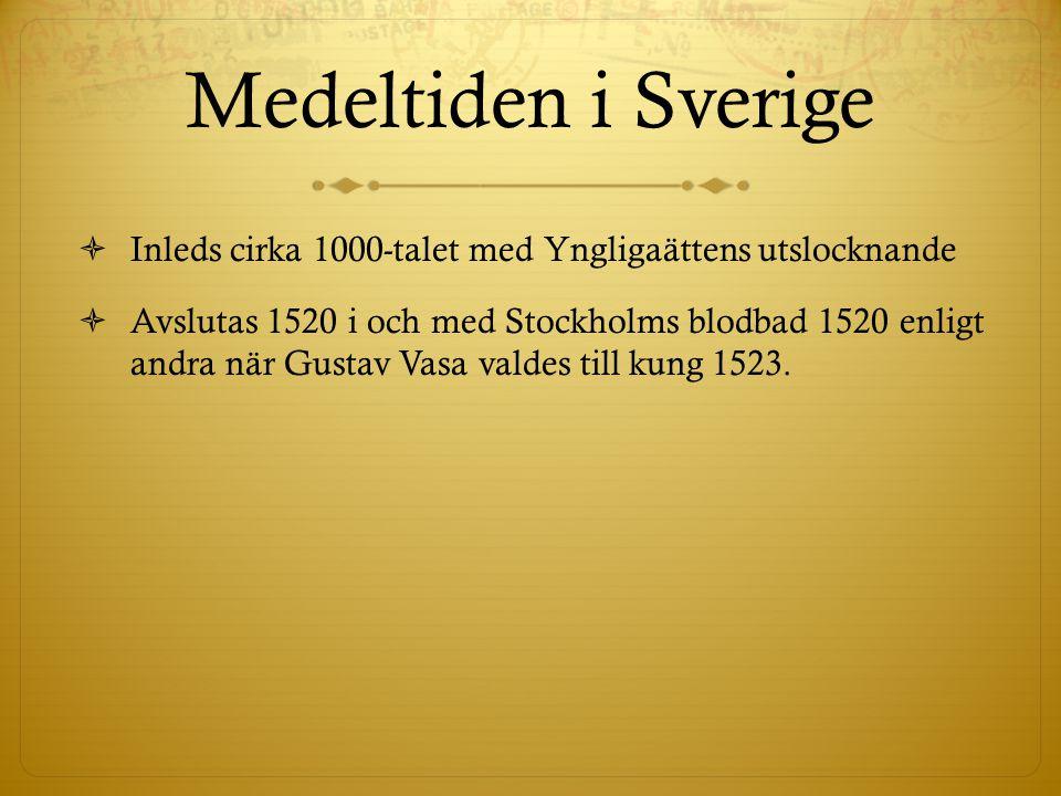 Medeltiden i Sverige  Inleds cirka 1000-talet med Yngligaättens utslocknande  Avslutas 1520 i och med Stockholms blodbad 1520 enligt andra när Gustav Vasa valdes till kung 1523.