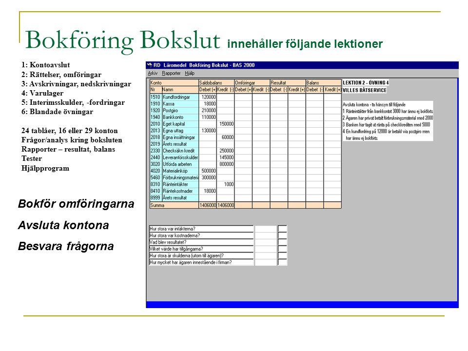 1: Kontoavslut 2: Rättelser, omföringar 3: Avskrivningar, nedskrivningar 4: Varulager 5: Interimsskulder, -fordringar 6: Blandade övningar 24 tablåer, 16 eller 29 konton Frågor/analys kring boksluten Rapporter – resultat, balans Tester Hjälpprogram Bokföring Bokslut innehåller följande lektioner Bokför omföringarna Avsluta kontona Besvara frågorna