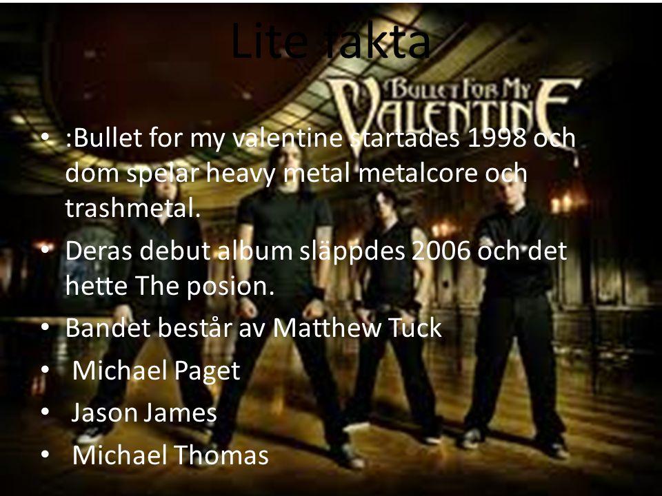 Lite fakta :Bullet for my valentine startades 1998 och dom spelar heavy metal metalcore och trashmetal. Deras debut album släppdes 2006 och det hette