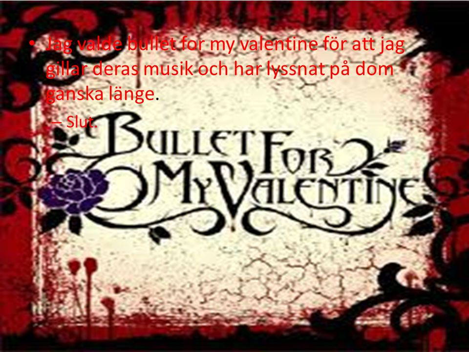 Jag valde bullet for my valentine för att jag gillar deras musik och har lyssnat på dom ganska länge. – Slut.