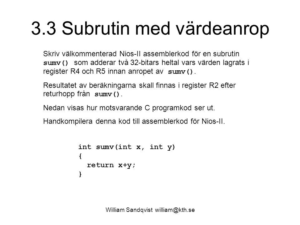 William Sandqvist william@kth.se 3.3 Subrutin med värdeanrop Skriv välkommenterad Nios-II assemblerkod för en subrutin sumv() som adderar två 32-bitars heltal vars värden lagrats i register R4 och R5 innan anropet av sumv().