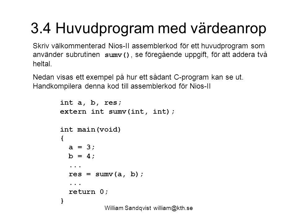 William Sandqvist william@kth.se 3.4 Huvudprogram med värdeanrop Skriv välkommenterad Nios-II assemblerkod för ett huvudprogram som använder subrutinen sumv(), se föregående uppgift, för att addera två heltal.
