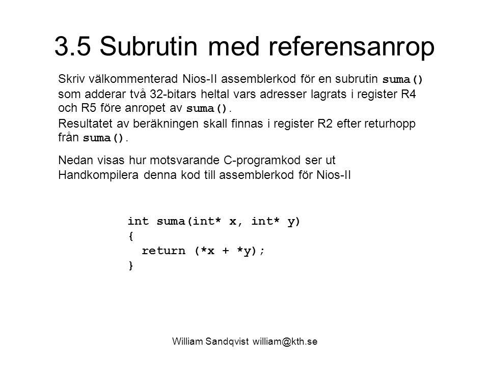 William Sandqvist william@kth.se 3.5 Subrutin med referensanrop Skriv välkommenterad Nios-II assemblerkod för en subrutin suma() som adderar två 32-bitars heltal vars adresser lagrats i register R4 och R5 före anropet av suma().